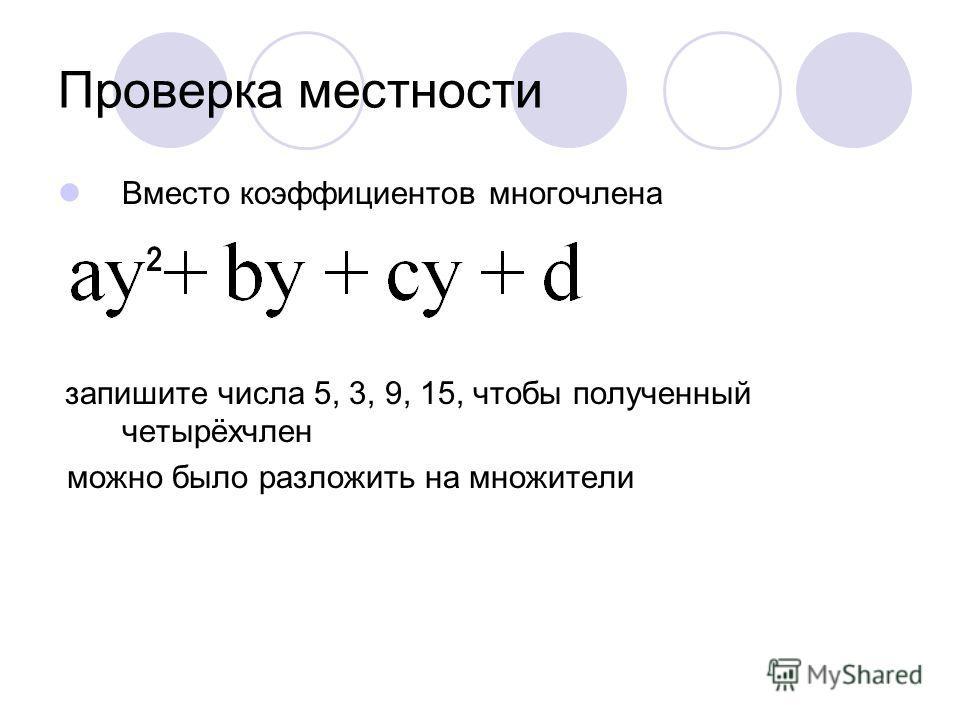 Проверка местности Вместо коэффициентов многочлена запишите числа 5, 3, 9, 15, чтобы полученный четырёхчлен можно было разложить на множители