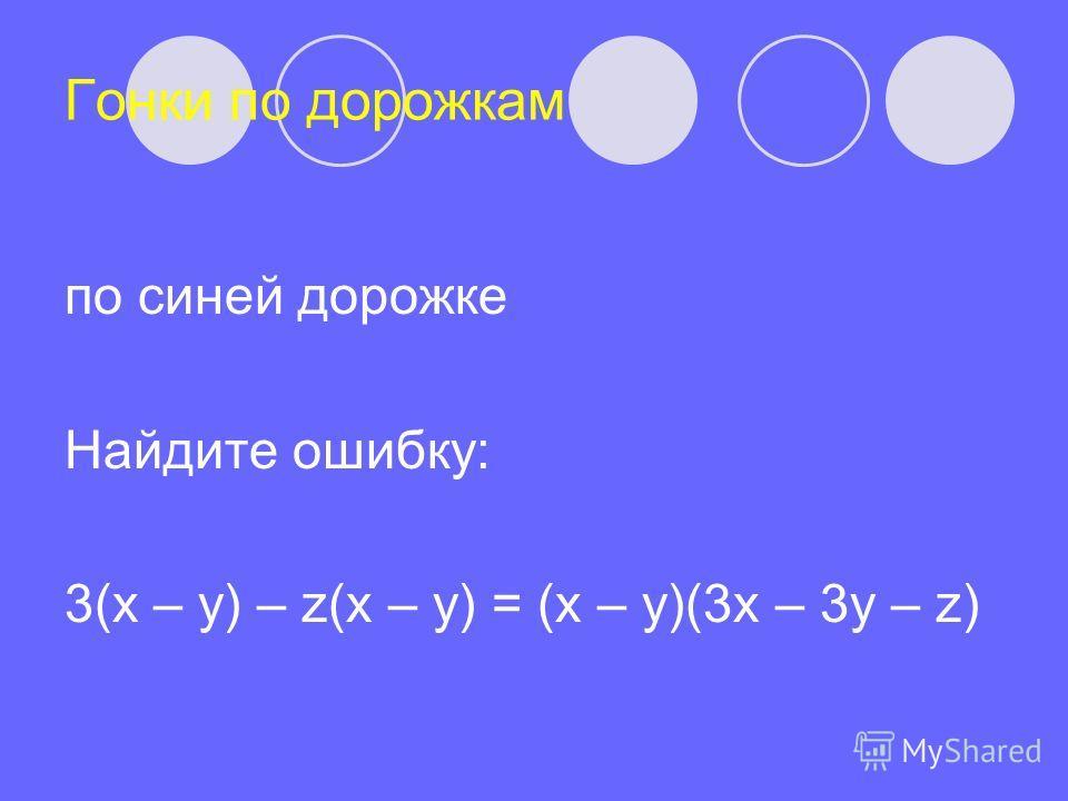 Гонки по дорожкам по синей дорожке Найдите ошибку: 3(x – y) – z(x – y) = (x – y)(3x – 3y – z)