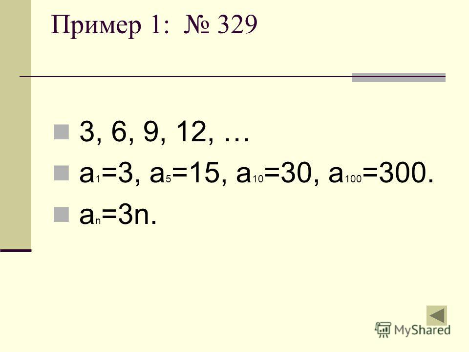 Пример 1: 329 3, 6, 9, 12, … а 1 =3, а 5 =15, а 10 =30, а 100 =300. а n =3n.