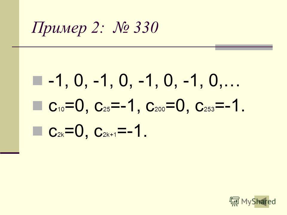 Пример 2: 330 -1, 0, -1, 0, -1, 0, -1, 0,… с 10 =0, с 25 =-1, с 200 =0, с 253 =-1. с 2k =0, с 2k+1 =-1.