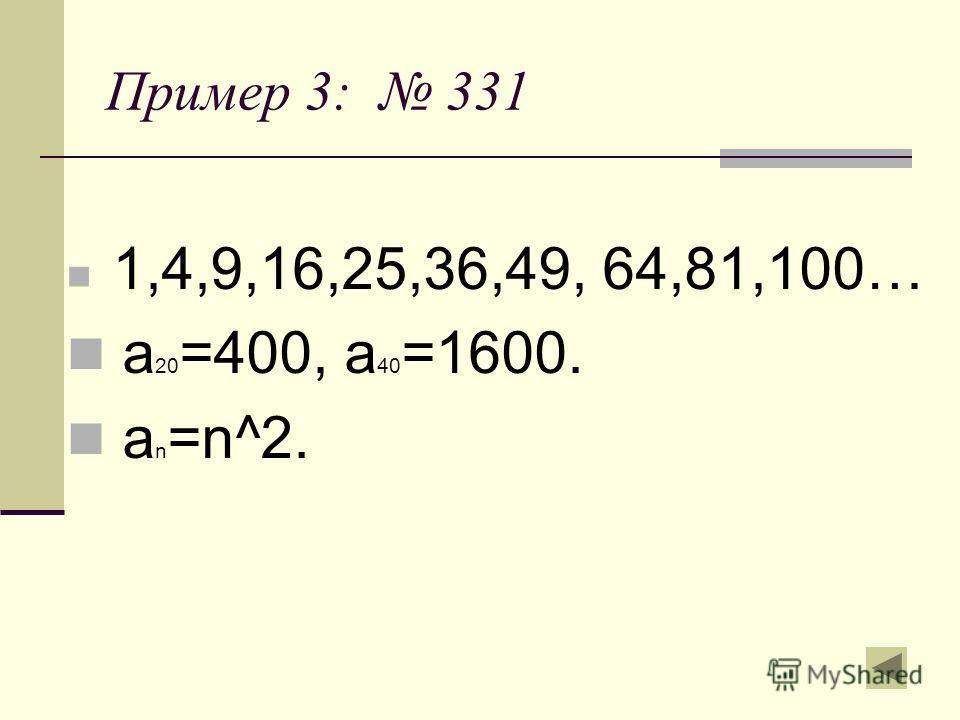Пример 3: 331 1,4,9,16,25,36,49, 64,81,100… а 20 =400, а 40 =1600. а n =n^2.