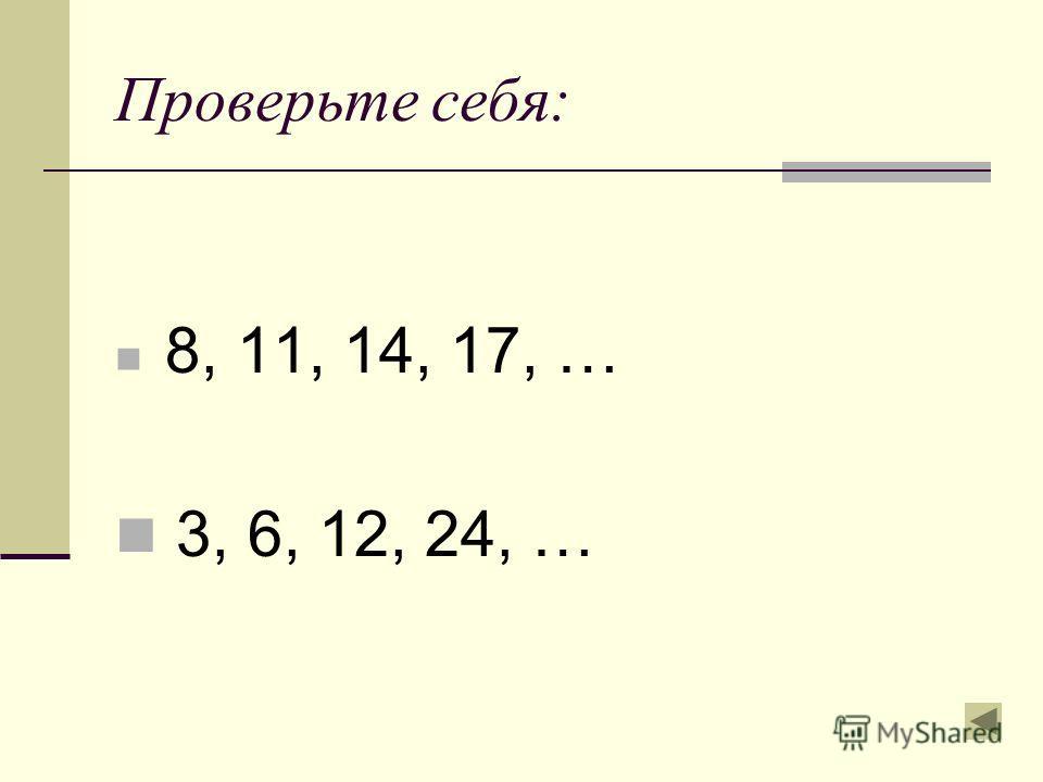 Проверьте себя: 8, 11, 14, 17, … 3, 6, 12, 24, …