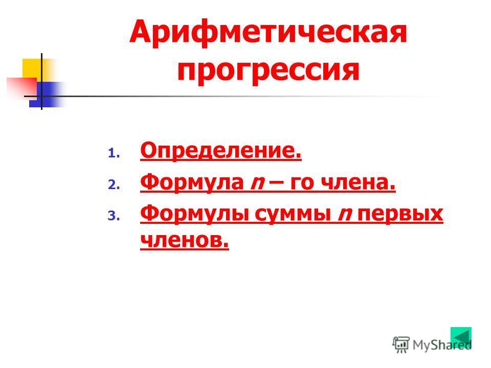 Арифметическая прогрессия 1. Определение. Определение. 2. Формула n – го члена. Формула n – го члена. 3. Формулы суммы n первых членов. Формулы суммы n первых членов.