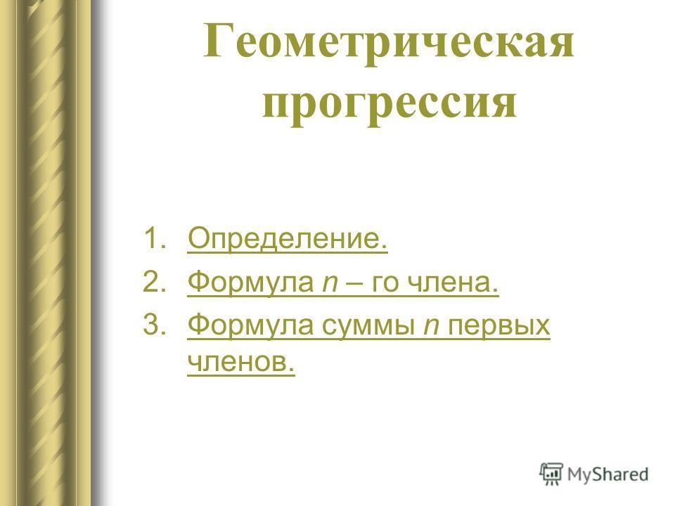 Геометрическая прогрессия 1.Определение.Определение. 2.Формула n – го члена.Формула n – го члена. 3.Формула суммы n первых членов.Формула суммы n первых членов.