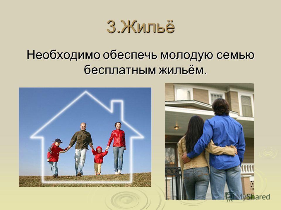 3.Жильё Необходимо обеспечь молодую семью бесплатным жильём.