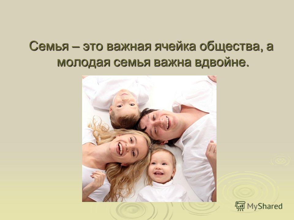 Семья – это важная ячейка общества, а молодая семья важна вдвойне. Семья – это важная ячейка общества, а молодая семья важна вдвойне.