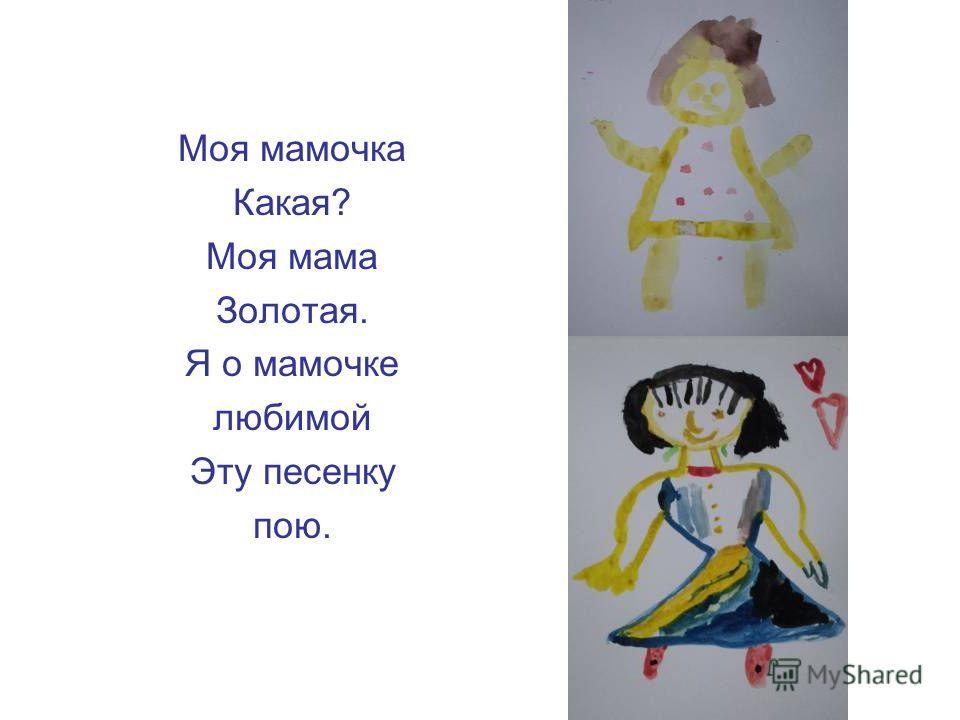 Моя мамочка Какая? Моя мама Золотая. Я о мамочке любимой Эту песенку пою.