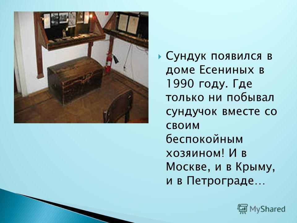 Сундук появился в доме Есениных в 1990 году. Где только ни побывал сундучок вместе со своим беспокойным хозяином! И в Москве, и в Крыму, и в Петрограде…
