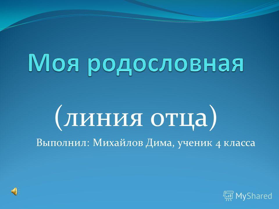 (линия отца) Выполнил: Михайлов Дима, ученик 4 класса