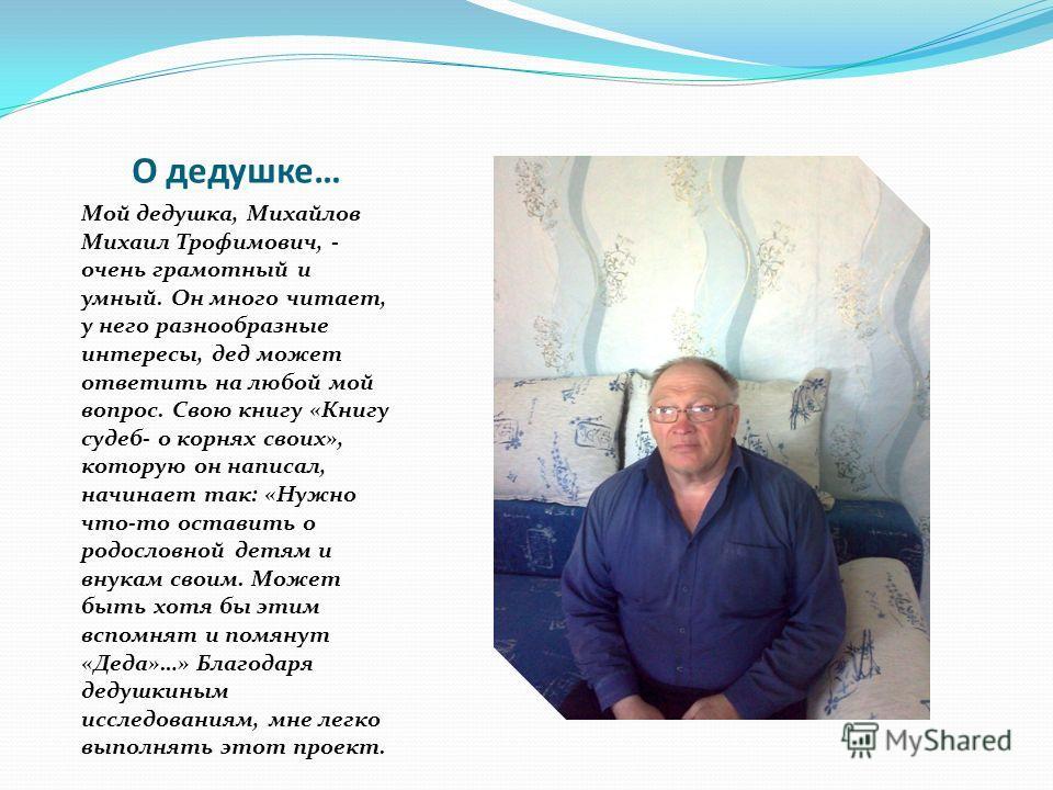 О дедушке… Мой дедушка, Михайлов Михаил Трофимович, - очень грамотный и умный. Он много читает, у него разнообразные интересы, дед может ответить на любой мой вопрос. Свою книгу «Книгу судеб- о корнях своих», которую он написал, начинает так: «Нужно