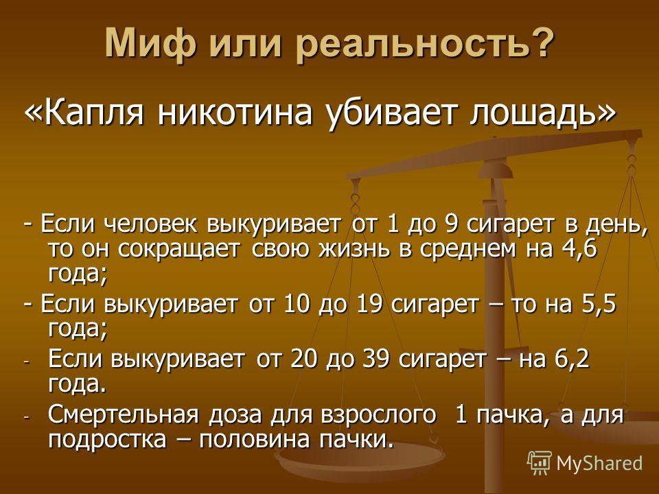 Миф или реальность? «Капля никотина убивает лошадь» - Если человек выкуривает от 1 до 9 сигарет в день, то он сокращает свою жизнь в среднем на 4,6 года; - Если выкуривает от 10 до 19 сигарет – то на 5,5 года; - Если выкуривает от 20 до 39 сигарет –