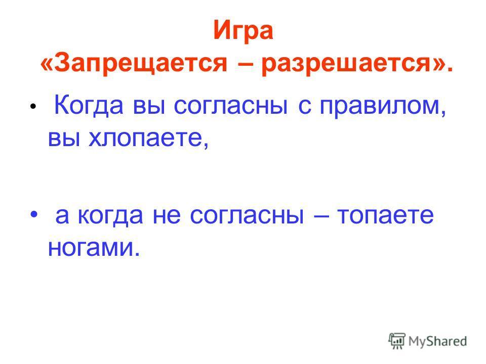 Игра «Запрещается – разрешается». Когда вы согласны с правилом, вы хлопаете, а когда не согласны – топаете ногами.