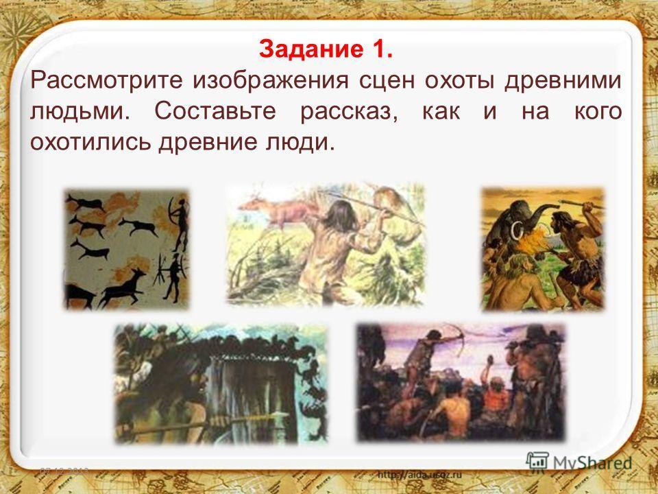 07.12.20132 Задание 1. Рассмотрите изображения сцен охоты древними людьми. Составьте рассказ, как и на кого охотились древние люди.