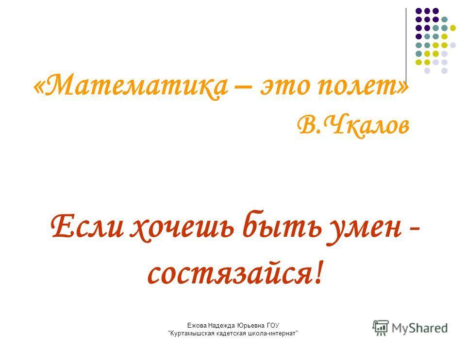 Ежова Надежда Юрьевна ГОУ Куртамышская кадетская школа-интернат «Математика – это полет» В.Чкалов Если хочешь быть умен - состязайся!