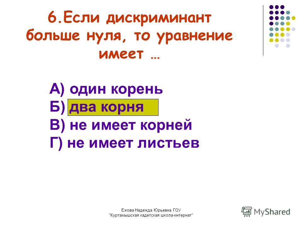 Ежова Надежда Юрьевна ГОУ Куртамышская кадетская школа-интернат 6.Если дискриминант больше нуля, то уравнение имеет … А) один корень Б) два корня В) не имеет корней Г) не имеет листьев