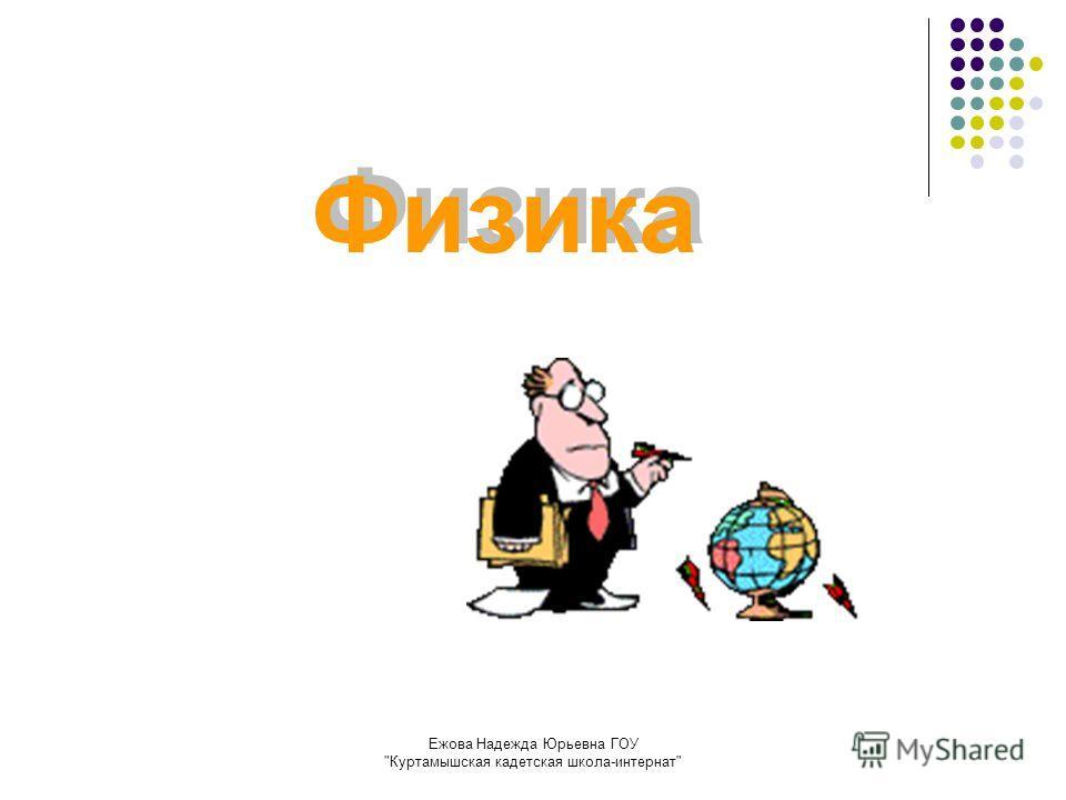 Ежова Надежда Юрьевна ГОУ Куртамышская кадетская школа-интернат Физика