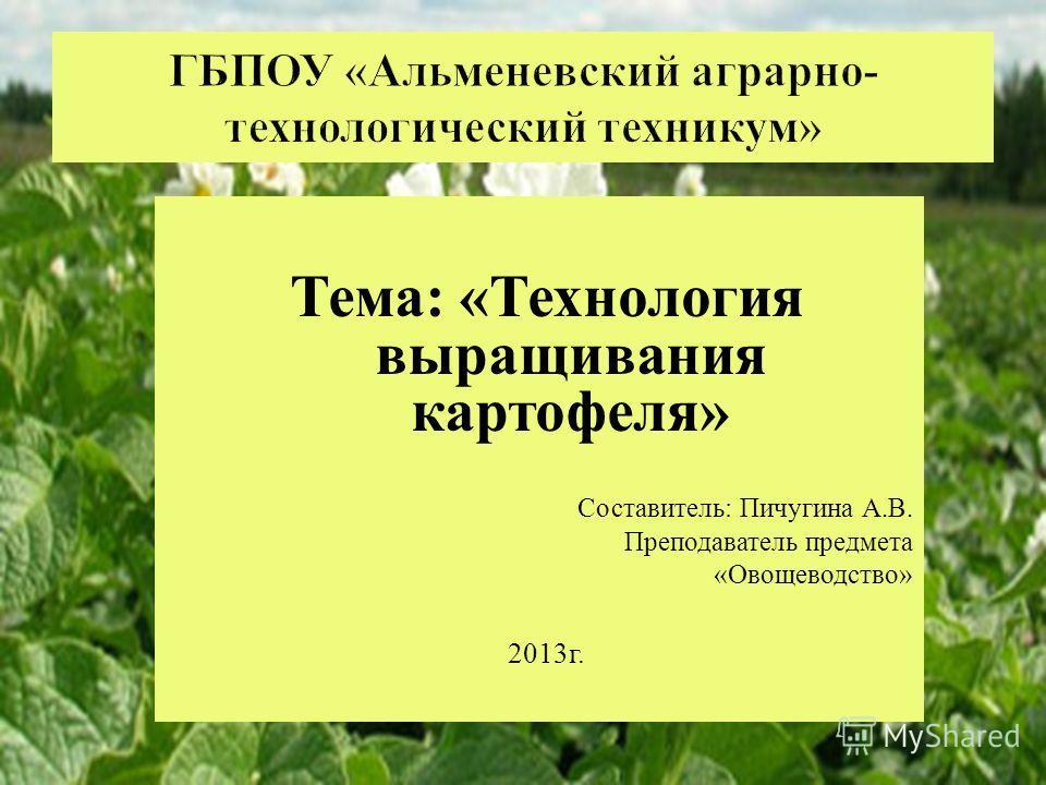 Тема : « Технология выращивания картофеля » Составитель : Пичугина А. В. Преподаватель предмета « Овощеводство » 2013 г.