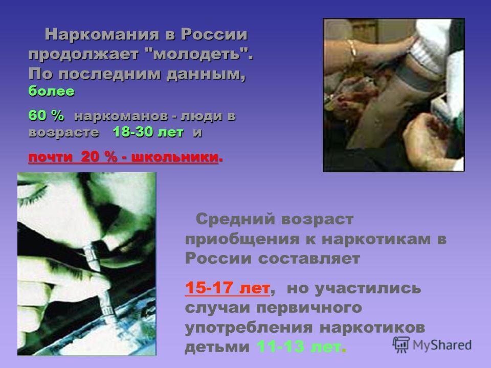 Средний возраст приобщения к наркотикам в России составляет 15-17 лет, но участились случаи первичного употребления наркотиков детьми 11-13 лет. Наркомания в России продолжает