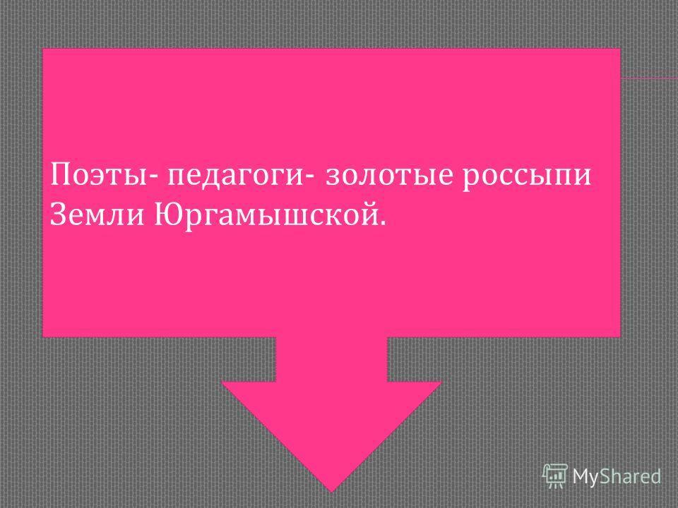 Поэты- педагоги- золотые россыпи Земли Юргамышской.