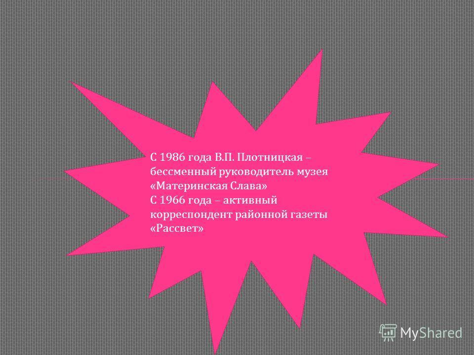 С 1986 года В.П. Плотницкая – бессменный руководитель музея «Материнская Слава» С 1966 года – активный корреспондент районной газеты «Рассвет»