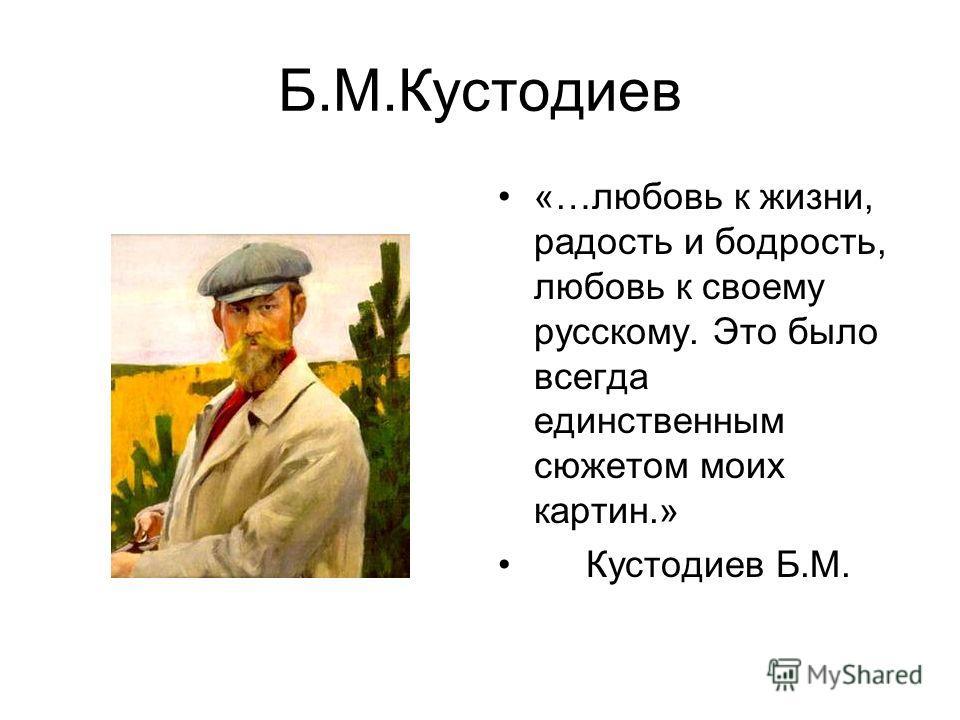 Б.М.Кустодиев «…любовь к жизни, радость и бодрость, любовь к своему русскому. Это было всегда единственным сюжетом моих картин.» Кустодиев Б.М.