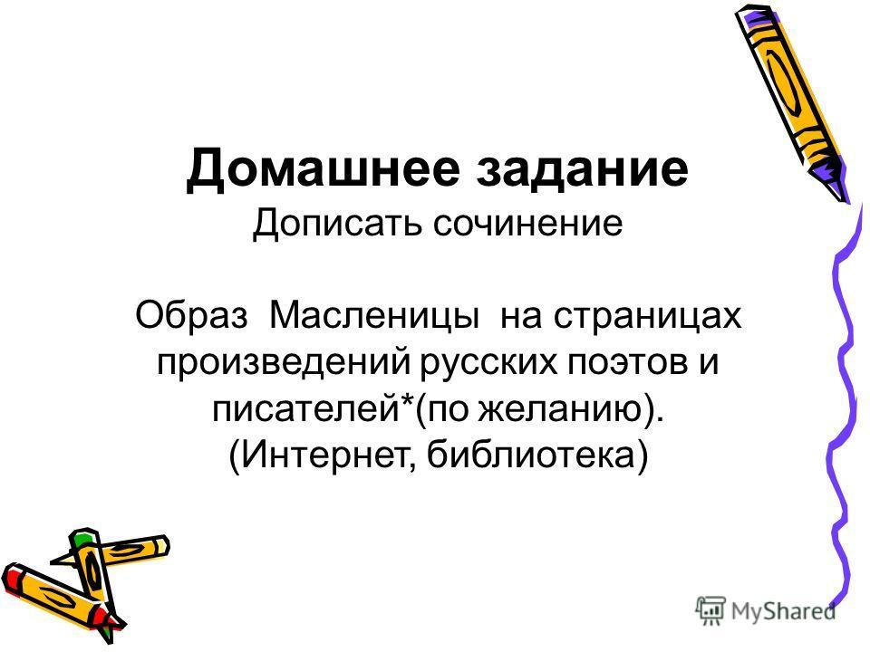 Домашнее задание Дописать сочинение Образ Масленицы на страницах произведений русских поэтов и писателей*(по желанию). (Интернет, библиотека)