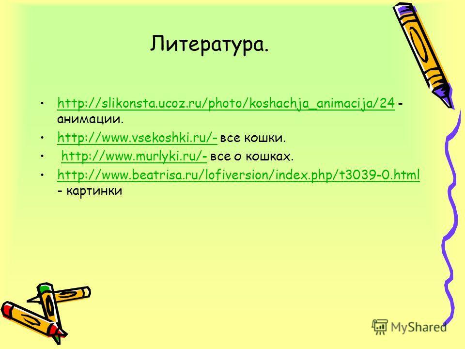 Литература. http://slikonsta.ucoz.ru/photo/koshachja_animacija/24 - анимации.http://slikonsta.ucoz.ru/photo/koshachja_animacija/24 http://www.vsekoshki.ru/- все кошки.http://www.vsekoshki.ru/- http://www.murlyki.ru/- все о кошках.http://www.murlyki.r