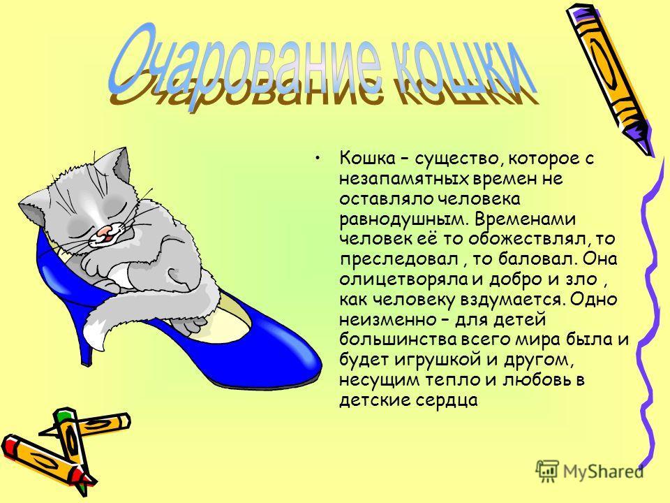 Кошка – существо, которое с незапамятных времен не оставляло человека равнодушным. Временами человек её то обожествлял, то преследовал, то баловал. Она олицетворяла и добро и зло, как человеку вздумается. Одно неизменно – для детей большинства всего