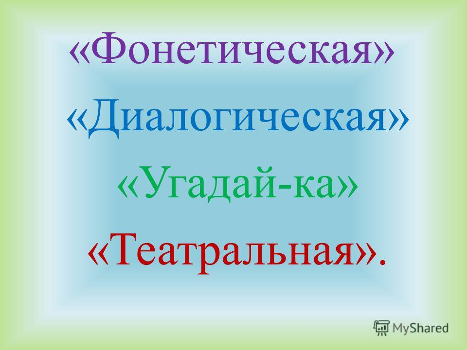 «Фонетическая» «Диалогическая» «Угадай-ка» «Театральная».
