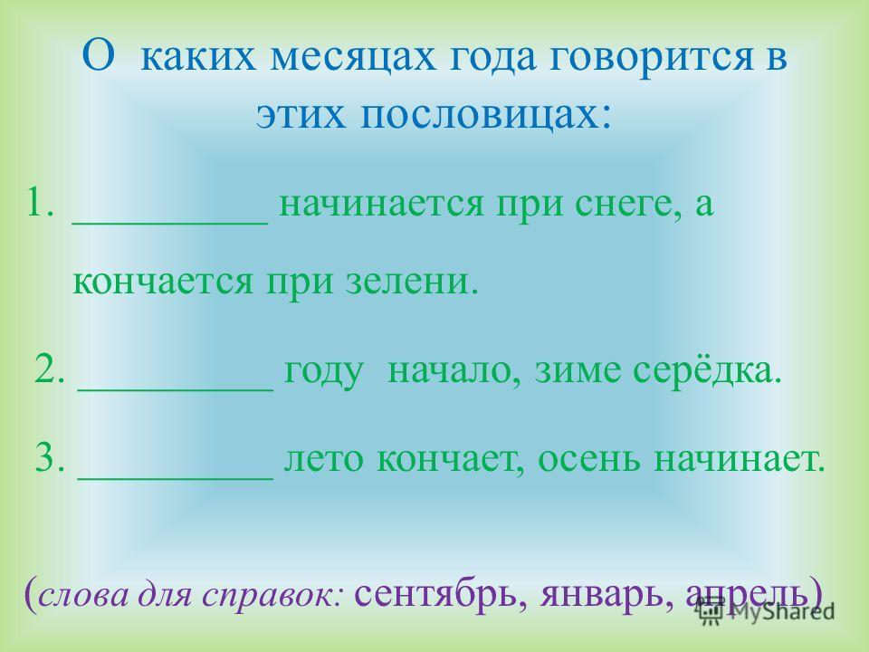 О каких месяцах года говорится в этих пословицах: 1._________ начинается при снеге, а кончается при зелени. 2. _________ году начало, зиме серёдка. 3. _________ лето кончает, осень начинает. ( слова для справок: сентябрь, январь, апрель)