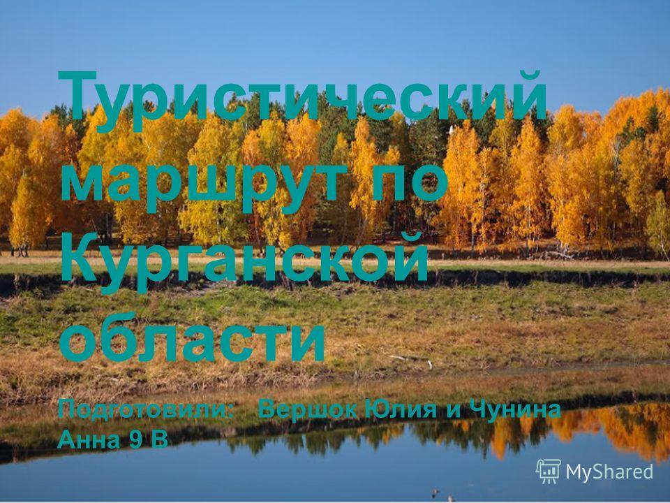 Туристический маршрут по Курганской области. Подготовили: Вершок Юлия и Чунина Анна 9 В