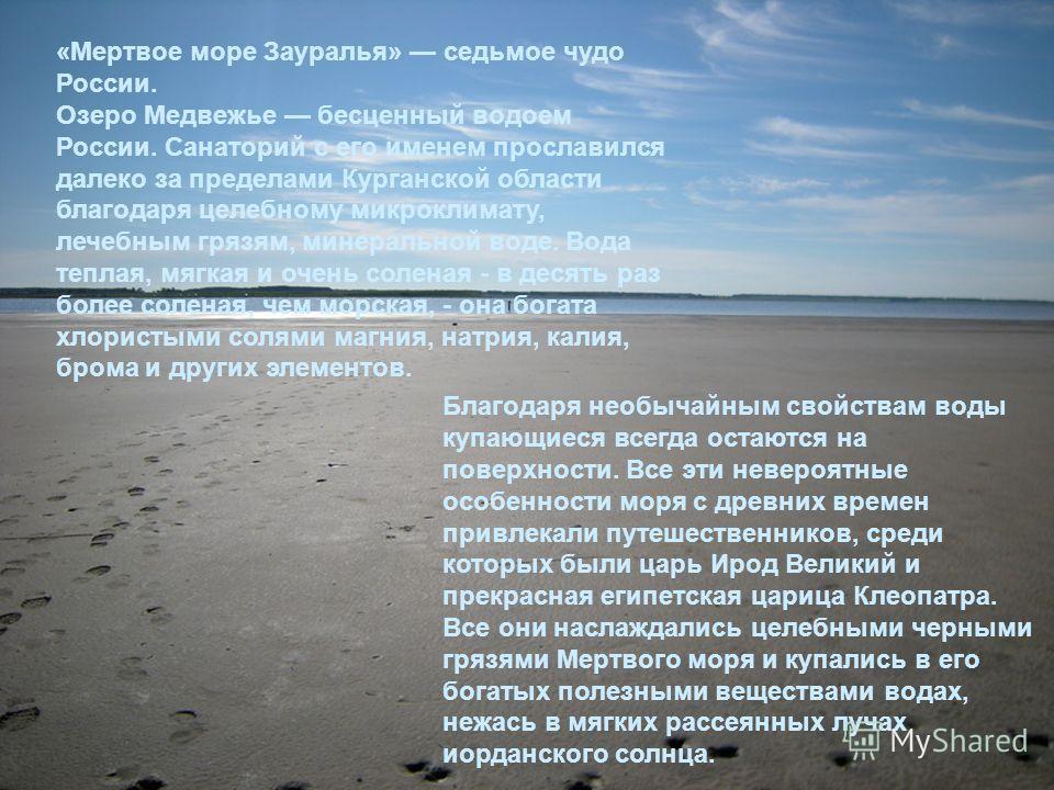 «Мертвое море Зауралья» седьмое чудо России. Озеро Медвежье бесценный водоем России. Санаторий с его именем прославился далеко за пределами Курганской области благодаря целебному микроклимату, лечебным грязям, минеральной воде. Вода теплая, мягкая и