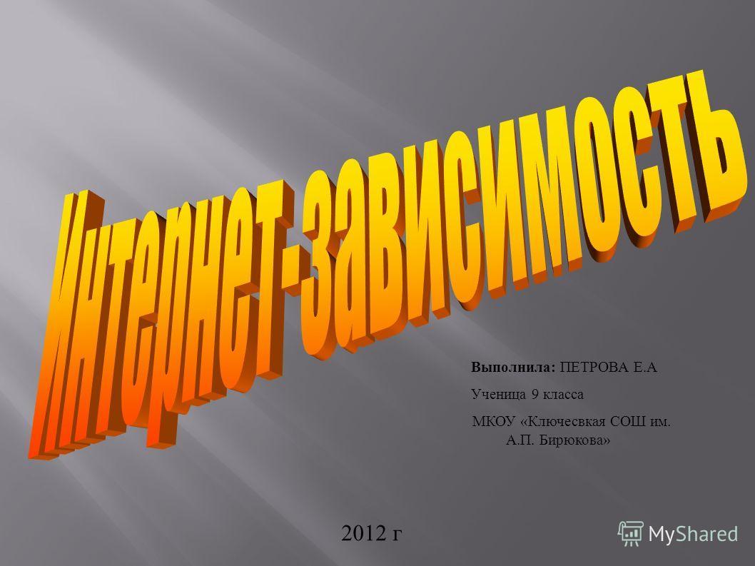 Выполнила: ПЕТРОВА Е.А Ученица 9 класса МКОУ «Ключесвкая СОШ им. А.П. Бирюкова» 2012 г