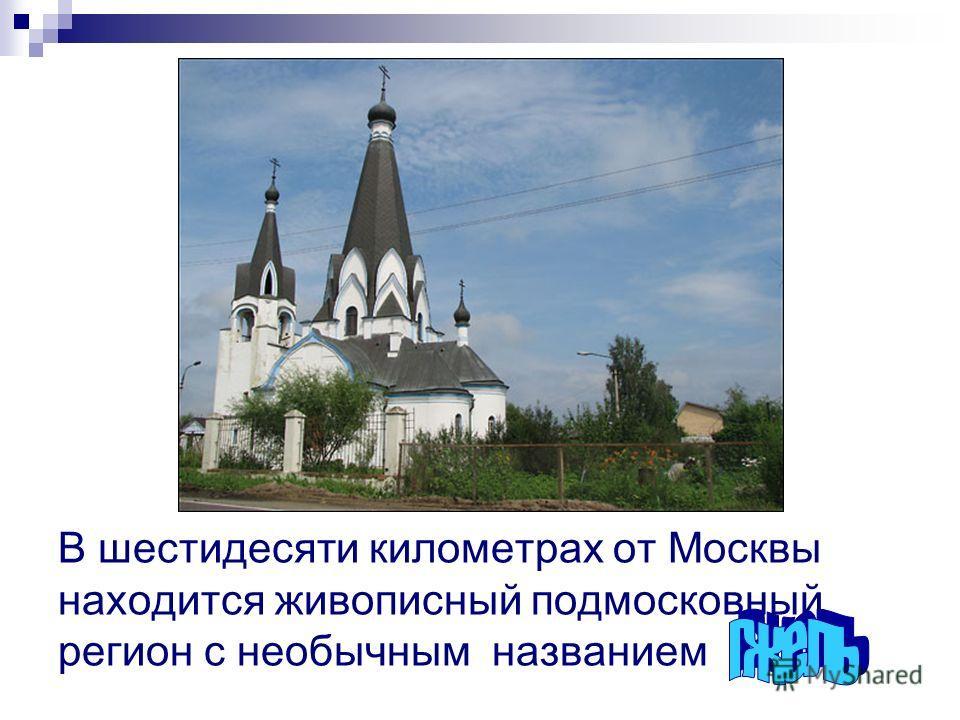 В шестидесяти километрах от Москвы находится живописный подмосковный регион с необычным названием