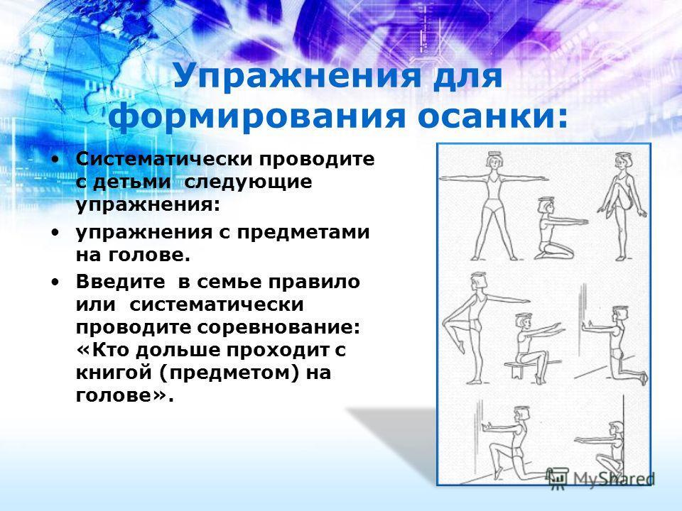 Упражнения для формирования осанки: Систематически проводите с детьми следующие упражнения: упражнения с предметами на голове. Введите в семье правило или систематически проводите соревнование: «Кто дольше проходит с книгой (предметом) на голове».