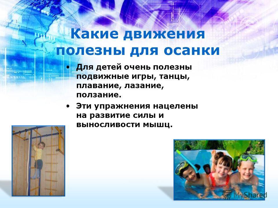 Какие движения полезны для осанки Для детей очень полезны подвижные игры, танцы, плавание, лазание, ползание. Эти упражнения нацелены на развитие силы и выносливости мышц.