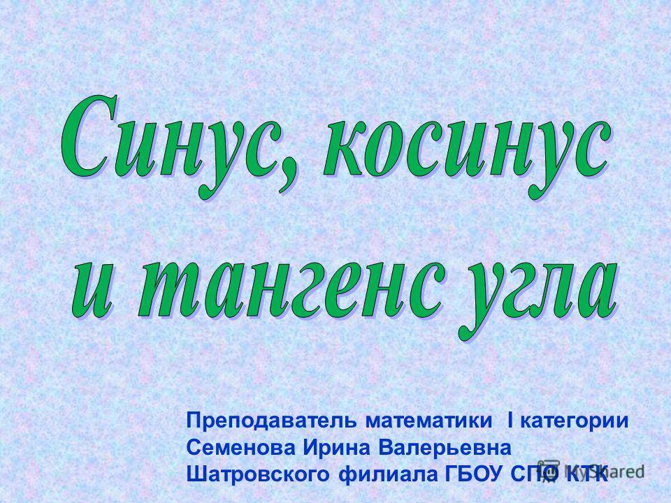 Преподаватель математики I категории Семенова Ирина Валерьевна Шатровского филиала ГБОУ СПО КТК