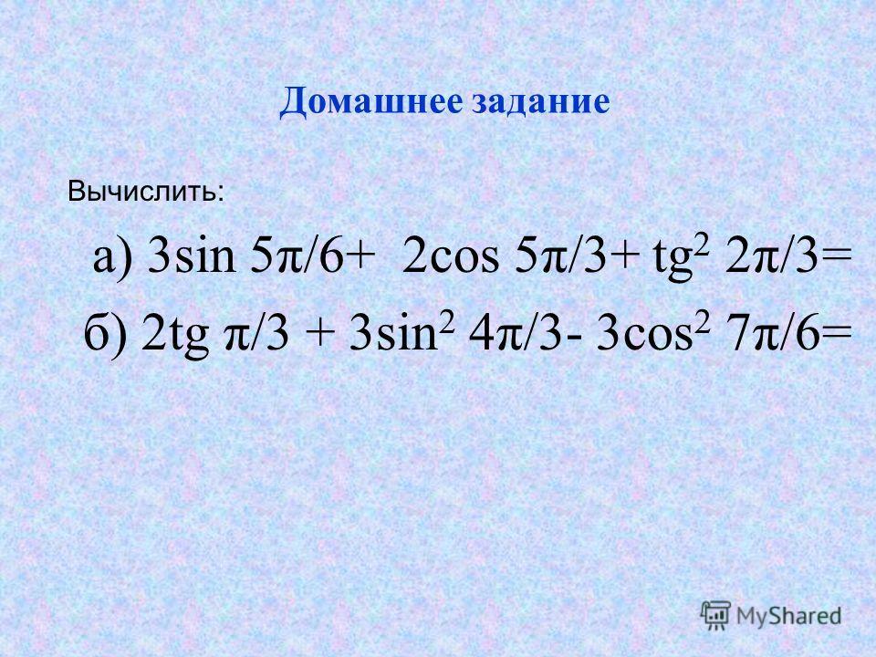 Домашнее задание Вычислить: а) 3sin 5π/6+ 2cos 5π/3+ tg 2 2π/3= б) 2tg π/3 + 3sin 2 4π/3- 3cos 2 7π/6=