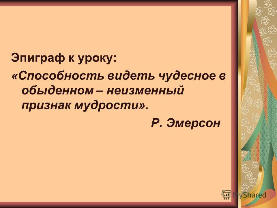Эпиграф к уроку: «Способность видеть чудесное в обыденном – неизменный признак мудрости». Р. Эмерсон