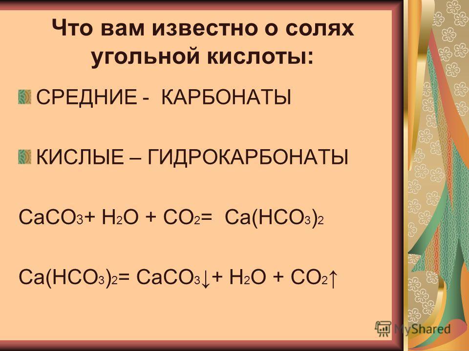 Что вам известно о солях угольной кислоты: СРЕДНИЕ - КАРБОНАТЫ КИСЛЫЕ – ГИДРОКАРБОНАТЫ CaCO 3 + H 2 O + CO 2 = Ca(HCO 3 ) 2 Ca(HCO 3 ) 2 = CaCO 3 + H 2 O + CO 2