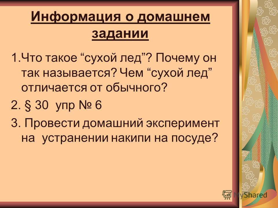 Информация о домашнем задании 1.Что такое сухой лед? Почему он так называется? Чем сухой лед отличается от обычного? 2. § 30 упр 6 3. Провести домашний эксперимент на устранении накипи на посуде?