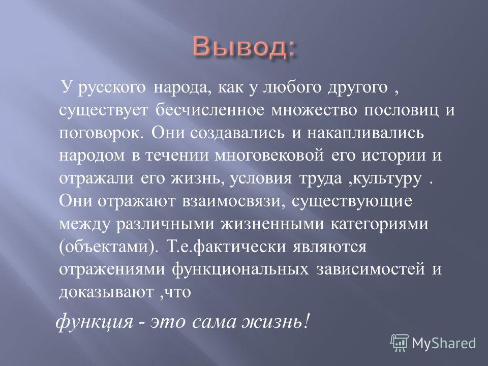 У русского народа, как у любого другого, существует бесчисленное множество пословиц и поговорок. Они создавались и накапливались народом в течении многовековой его истории и отражали его жизнь, условия труда, культуру. Они отражают взаимосвязи, сущес
