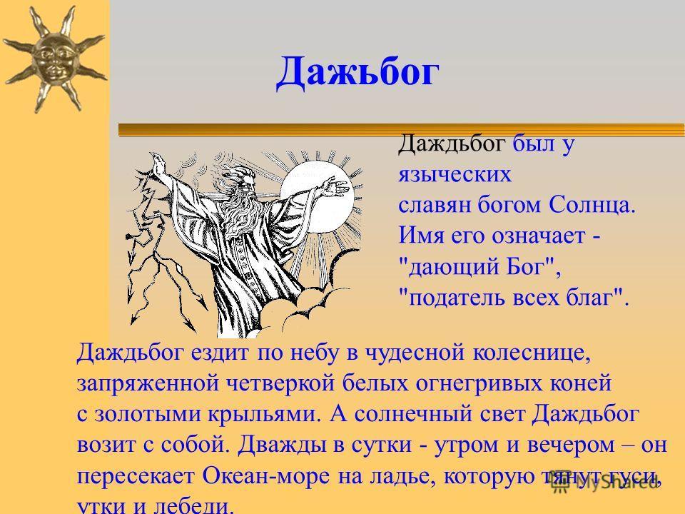 Славянским громовержцем был Перун - грозное божество. Он обитает на небе. Рассердившись, бог мечет на землю камни или каменные стрелы. Перуну из дней недели посвящали четверг, из животных – коня, из деревьев – дуб. Перун