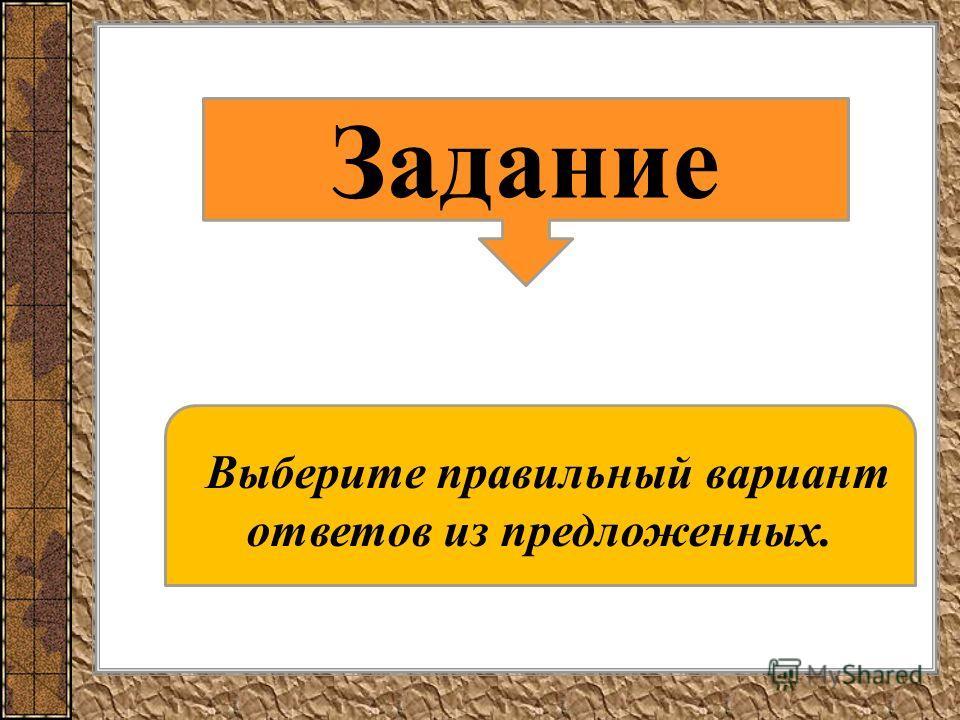 Задание Выберите правильный вариант ответов из предложенных.