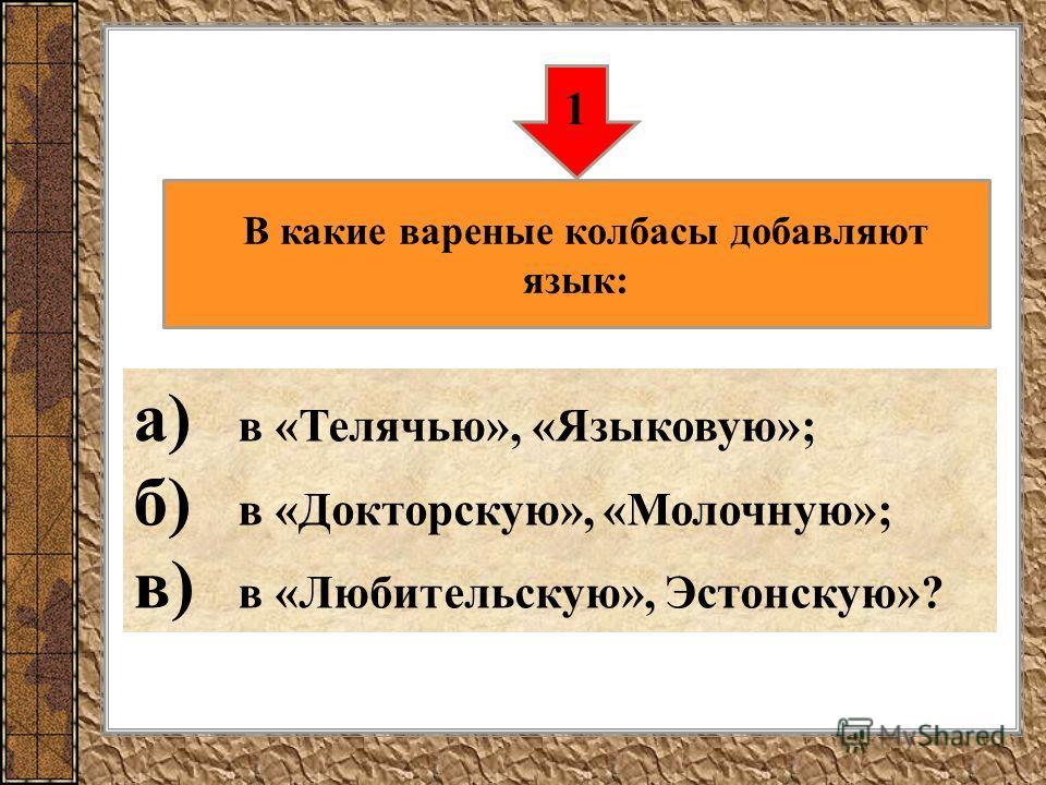 а) в «Телячью», «Языковую»; б) в «Докторскую», «Молочную»; в) в «Любительскую», Эстонскую»? 1 В какие вареные колбасы добавляют язык: