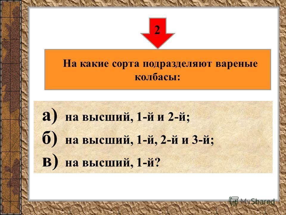 а) на высший, 1-й и 2-й; б) на высший, 1-й, 2-й и 3-й; в) на высший, 1-й? 2 На какие сорта подразделяют вареные колбасы: