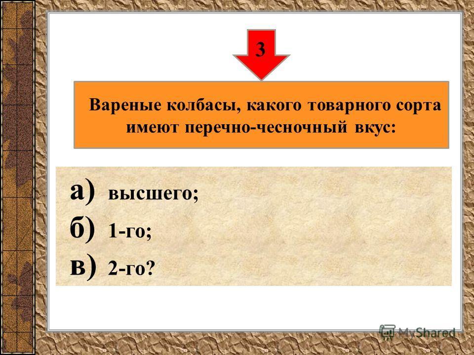 а) высшего; б) 1-го; в) 2-го? 3 Вареные колбасы, какого товарного сорта имеют перечно-чесночный вкус: