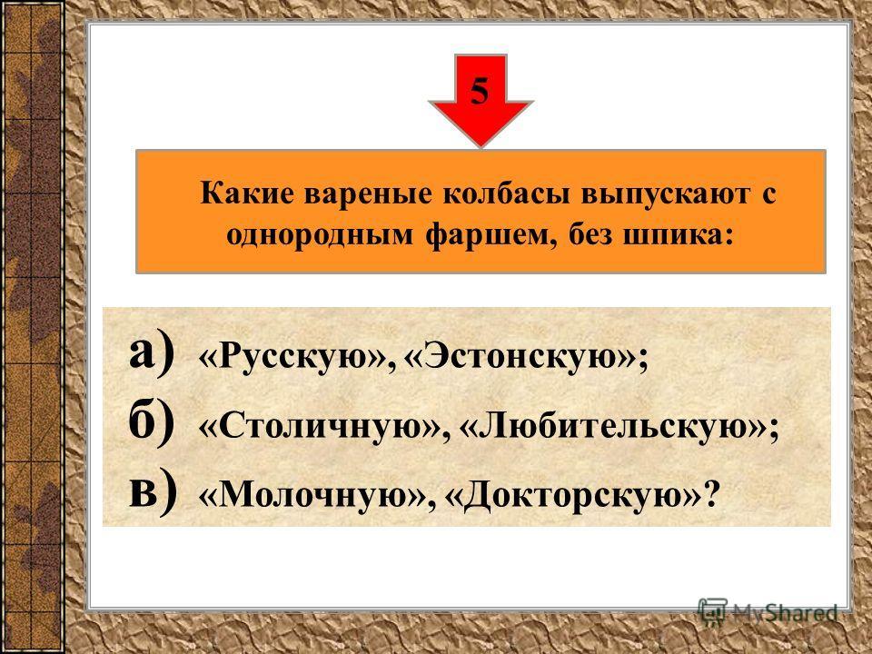 а) «Русскую», «Эстонскую»; б) «Столичную», «Любительскую»; в) «Молочную», «Докторскую»? 5 Какие вареные колбасы выпускают с однородным фаршем, без шпика:
