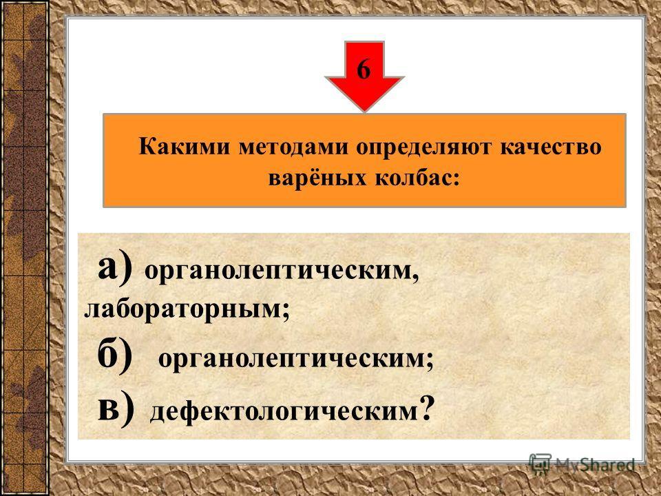 а) органолептическим, лабораторным; б) органолептическим; в) дефектологическим ? 6 Какими методами определяют качество варёных колбас: