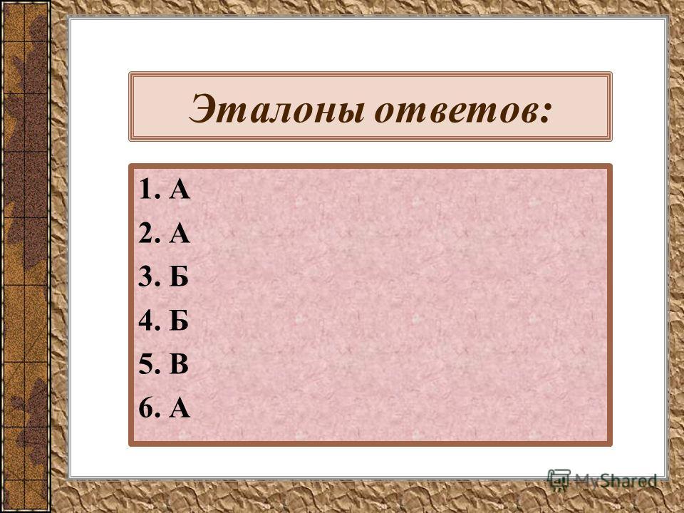 Эталоны ответов: 1. А 2. А 3. Б 4. Б 5. В 6. А